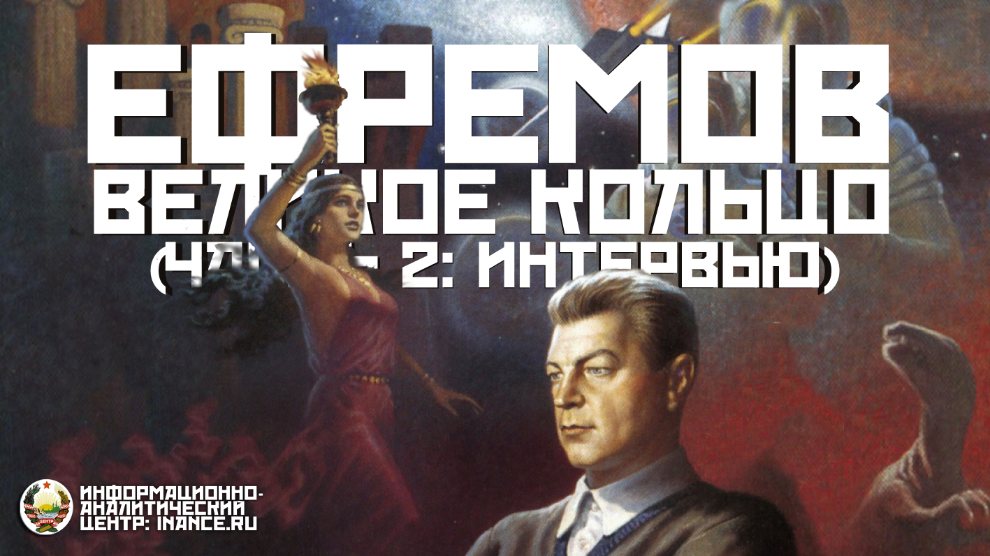 Иван Антонович Ефремов и Великое Кольцо Будущего (часть 2: Эксклюзивное интервью)